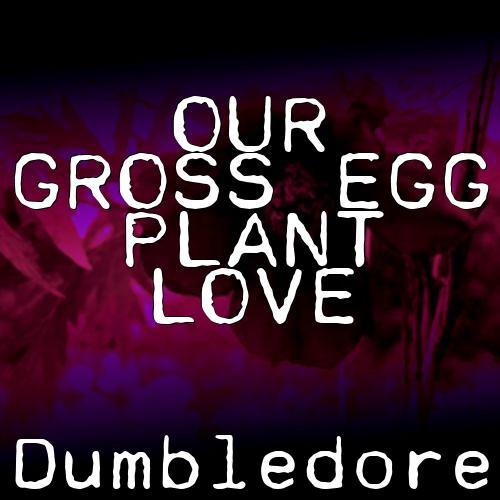Our Gross Egg plant Love